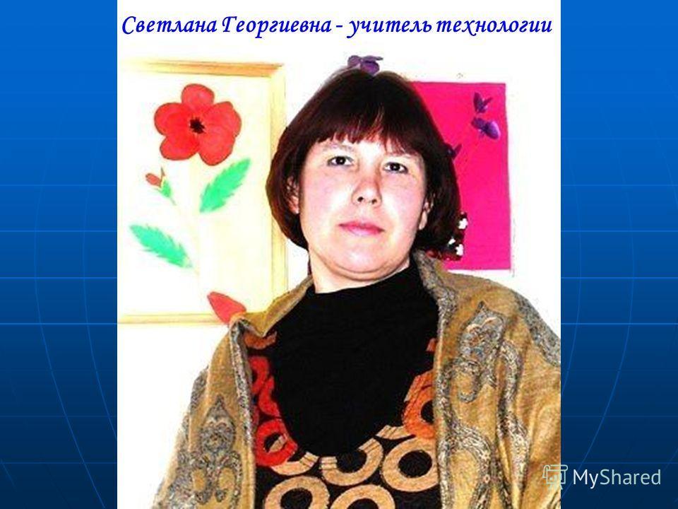 Светлана Георгиевна - учитель технологии