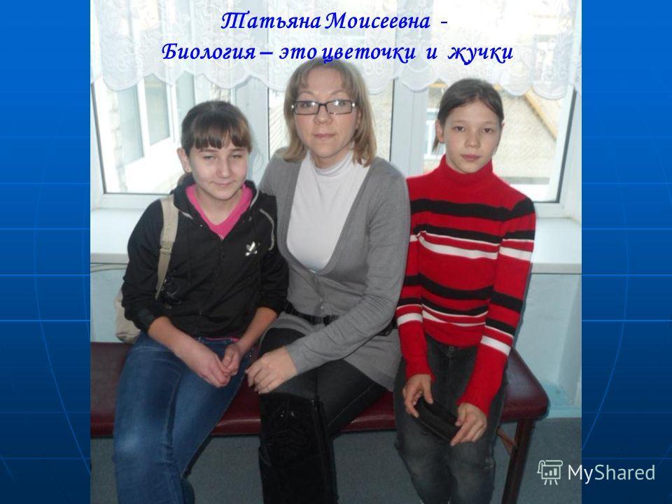 Татьяна Моисеевна - Биология – это цветочки и жучки