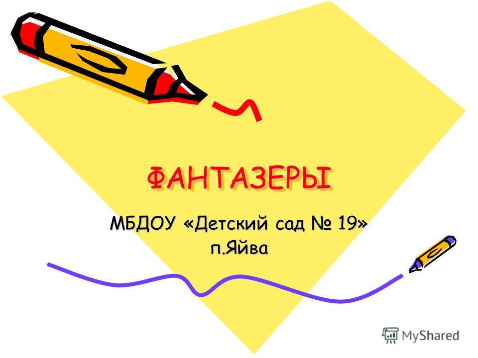 ФАНТАЗЕРЫФАНТАЗЕРЫ МБДОУ «Детский сад 19» п.Яйва