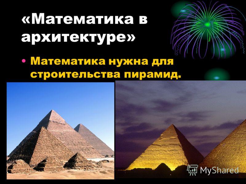 «Математика в архитектуре» Математика нужна для строительства пирамид.