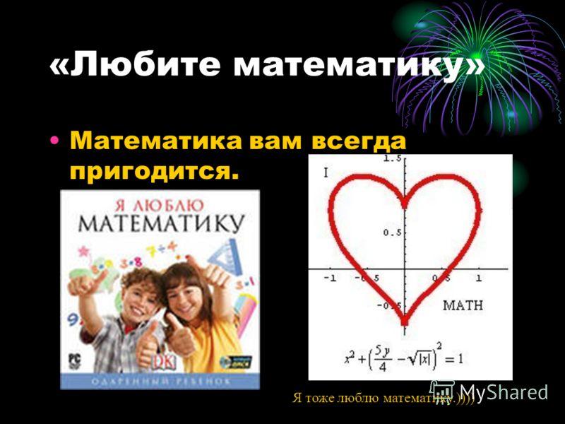 «Любите математику» Математика вам всегда пригодится. Я тоже люблю математику.))))
