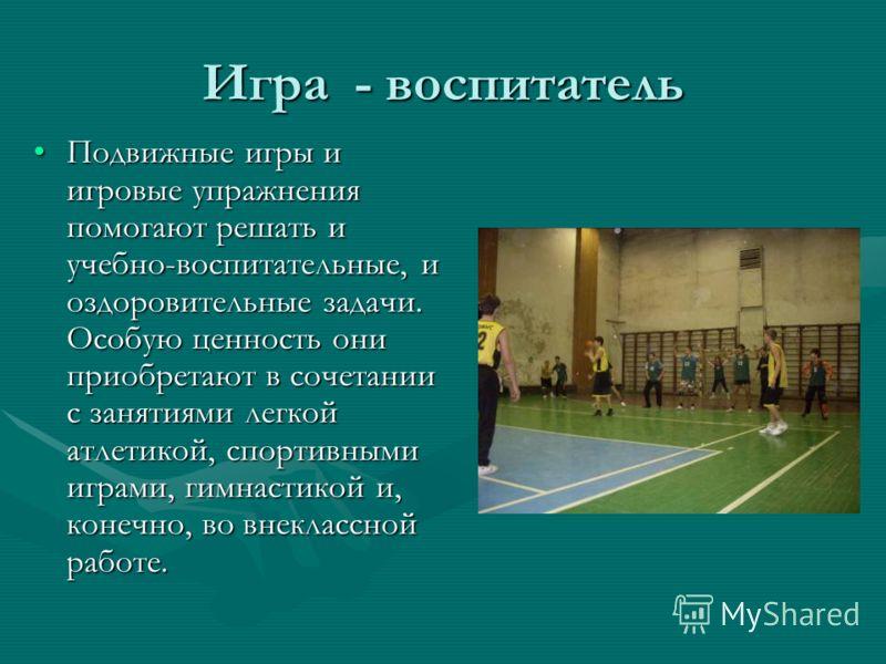 Игра - воспитатель Подвижные игры и игровые упражнения помогают решать и учебно-воспитательные, и оздоровительные задачи. Особую ценность они приобретают в сочетании с занятиями легкой атлетикой, спортивными играми, гимнастикой и, конечно, во внеклас