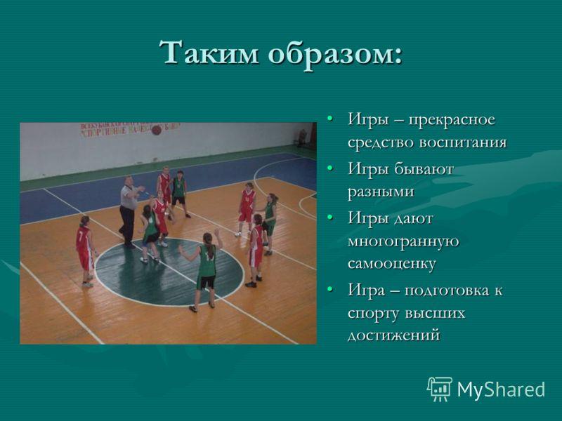 Таким образом: Игры – прекрасное средство воспитанияИгры – прекрасное средство воспитания Игры бывают разнымиИгры бывают разными Игры дают многогранную самооценкуИгры дают многогранную самооценку Игра – подготовка к спорту высших достиженийИгра – под