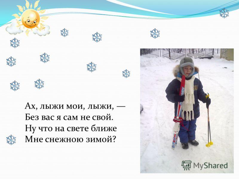 Ах, лыжи мои, лыжи, Без вас я сам не свой. Ну что на свете ближе Мне снежною зимой?