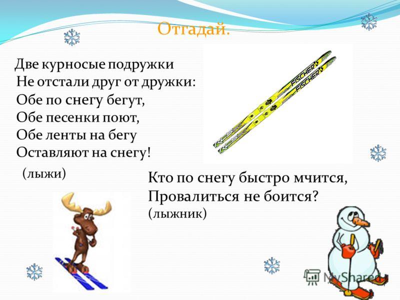 Две курносые подружки Не отстали друг от дружки: Обе по снегу бегут, Обе песенки поют, Обе ленты на бегу Оставляют на снегу! (лыжи) Кто по снегу быстро мчится, Провалиться не боится? (лыжник) Отгадай.