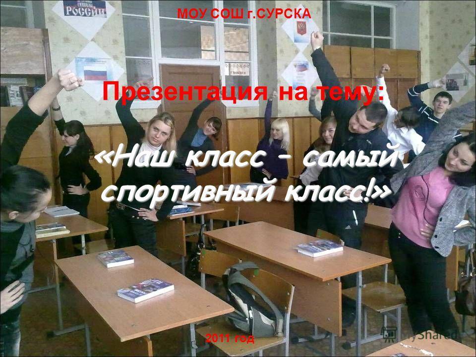 «Наш класс – самый спортивный класс!» Презентация на тему: «Наш класс – самый спортивный класс!» МОУ СОШ г.СУРСКА 2011 год