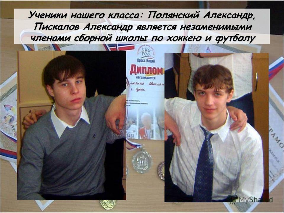 Ученики нашего класса: Полянский Александр, Пискалов Александр является незаменимыми членами сборной школы по хоккею и футболу