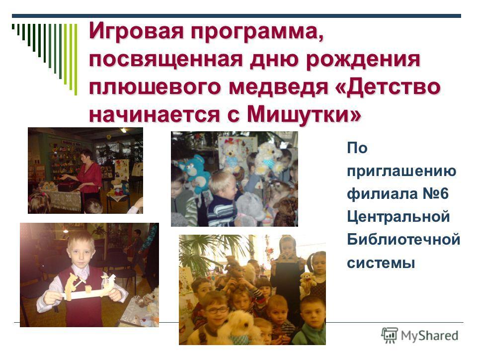 Игровая программа, посвященная дню рождения плюшевого медведя «Детство начинается с Мишутки» По приглашению филиала 6 Центральной Библиотечной системы
