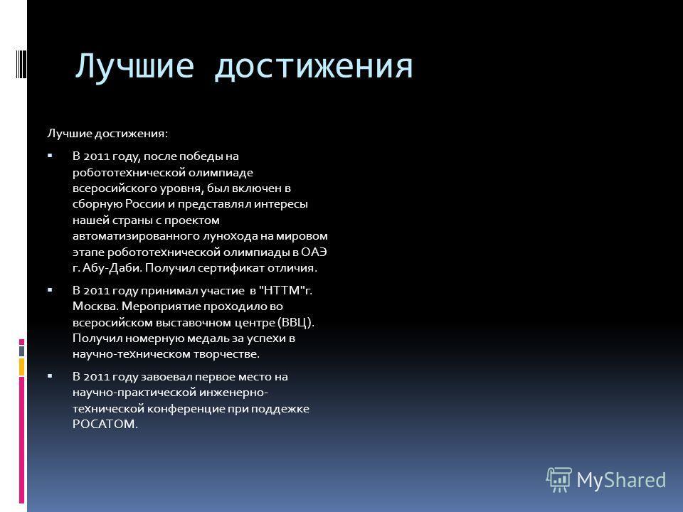 Лучшие достижения Лучшие достижения: В 2011 году, после победы на робототехнической олимпиаде всеросийского уровня, был включен в сборную России и представлял интересы нашей страны с проектом автоматизированного лунохода на мировом этапе робототехнич