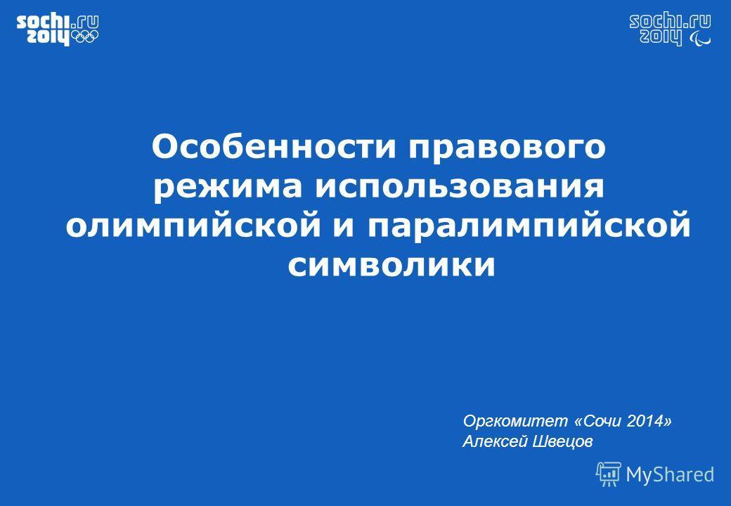 Особенности правового режима использования олимпийской и паралимпийской символики Оргкомитет «Сочи 2014» Алексей Швецов