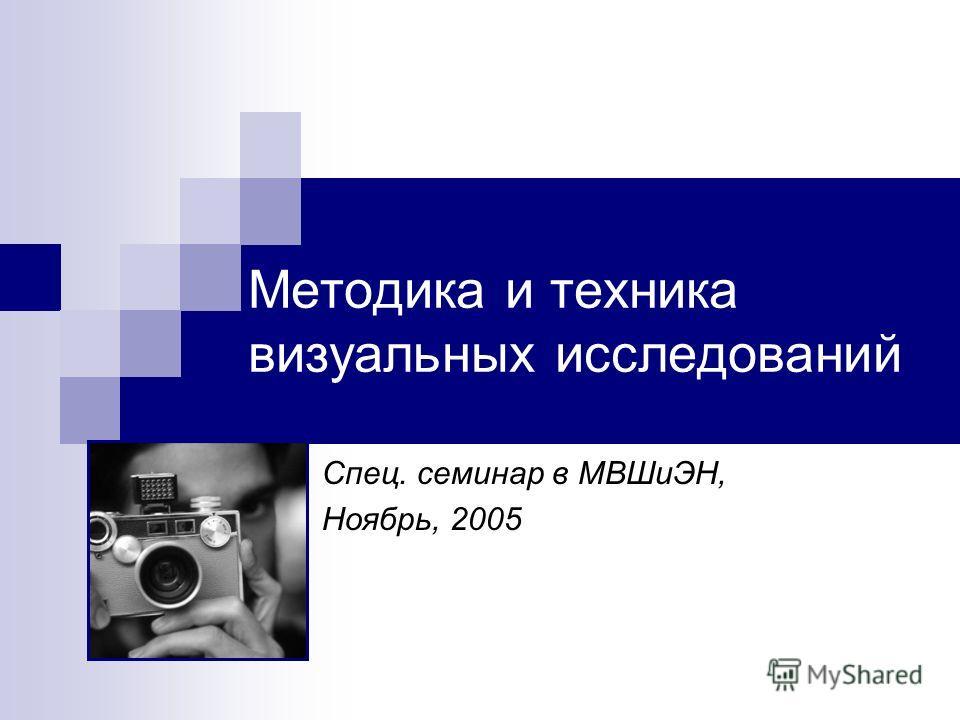 Методика и техника визуальных исследований Спец. семинар в МВШиЭН, Ноябрь, 2005