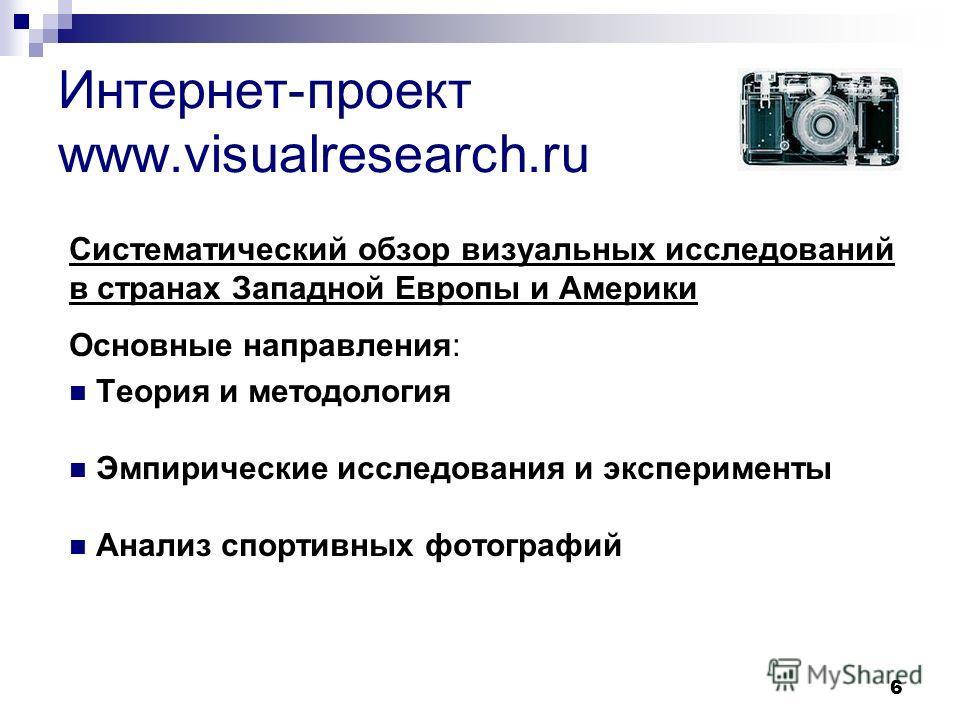 6 Интернет-проект www.visualresearch.ru Систематический обзор визуальных исследований в странах Западной Европы и Америки Основные направления: Теория и методология Эмпирические исследования и эксперименты Анализ спортивных фотографий