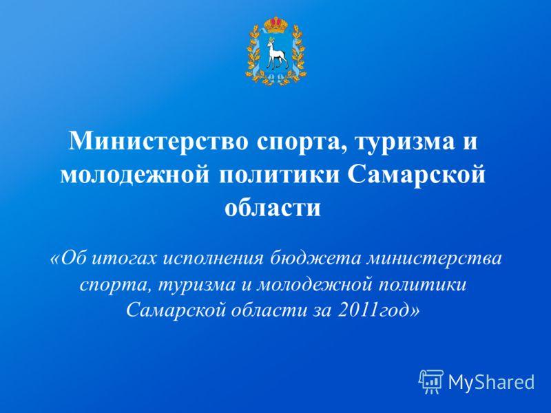 Министерство спорта, туризма и молодежной политики Самарской области «Об итогах исполнения бюджета министерства спорта, туризма и молодежной политики Самарской области за 2011год»