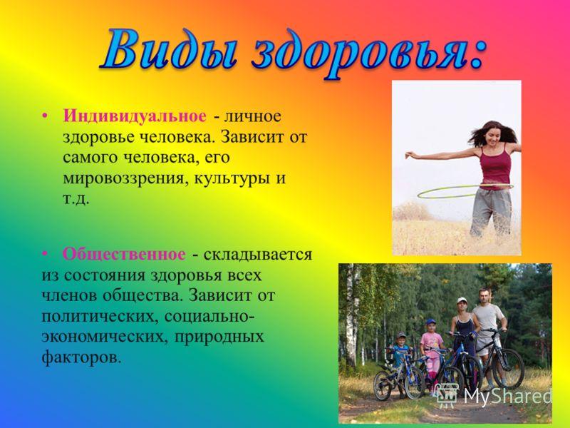 Индивидуальное - личное здоровье человека. Зависит от самого человека, его мировоззрения, культуры и т.д. Общественное - складывается из состояния здоровья всех членов общества. Зависит от политических, социально- экономических, природных факторов.