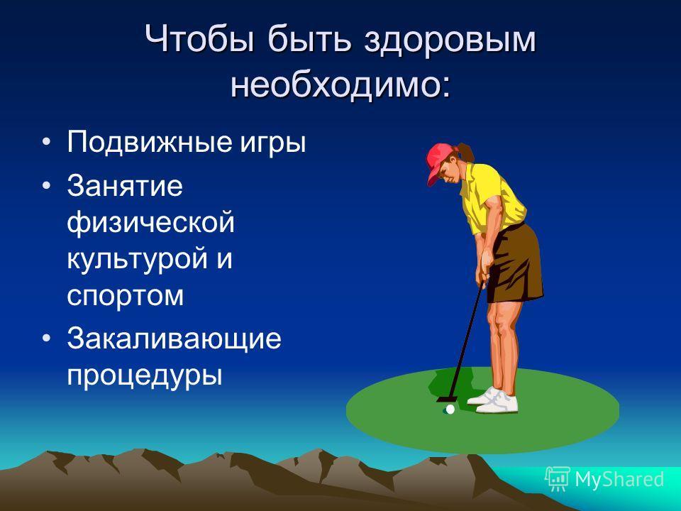 Чтобы быть здоровым необходимо: Подвижные игры Занятие физической культурой и спортом Закаливающие процедуры