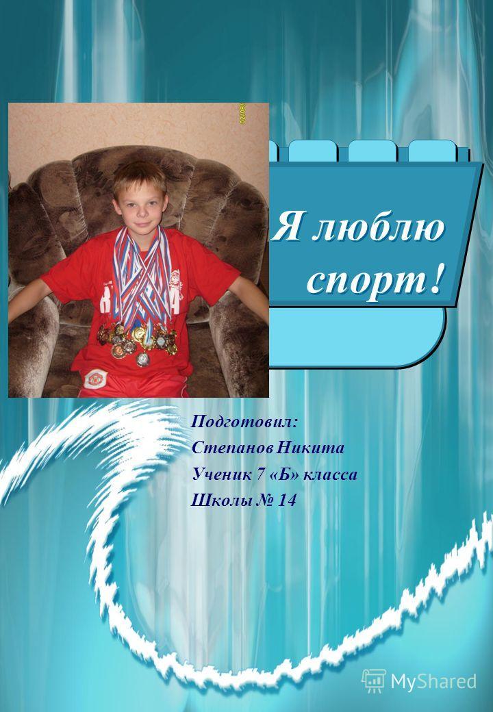 Я люблю спорт! Подготовил: Степанов Никита Ученик 7 «Б» класса Школы 14