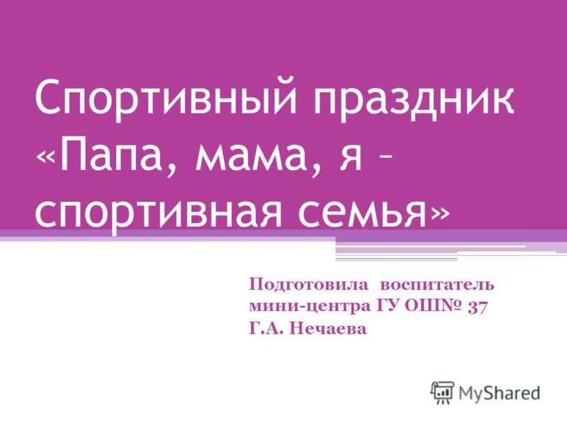Спортивный праздник «Папа, мама, я – спортивная семья» Подготовила воспитатель мини-центра ГУ ОШ 37 Г.А. Нечаева