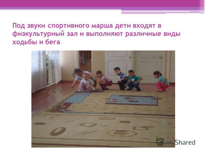 Под звуки спортивного марша дети входят в физкультурный зал и выполняют различные виды ходьбы и бега