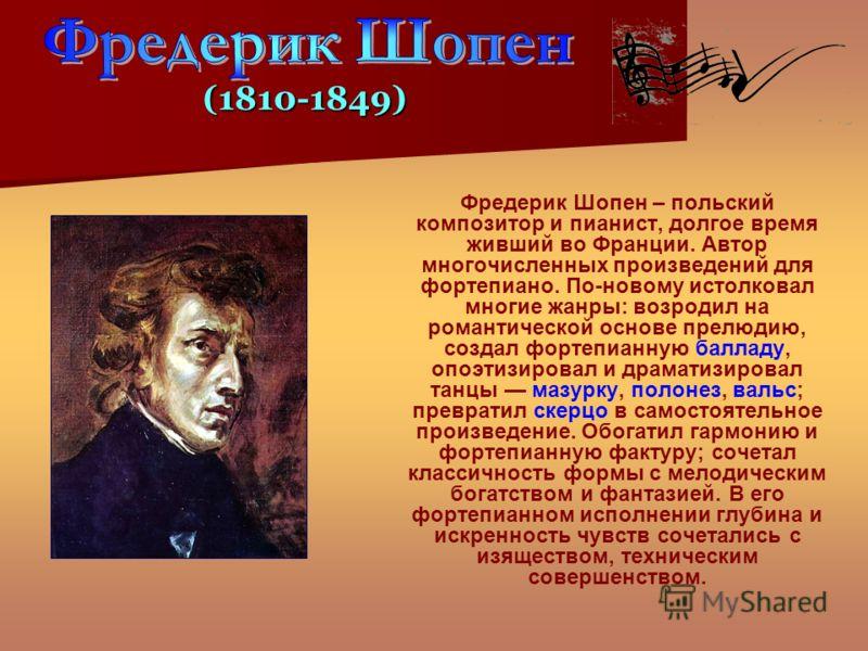Фредерик Шопен – польский композитор и пианист, долгое время живший во Франции. Автор многочисленных произведений для фортепиано. По-новому истолковал многие жанры: возродил на романтической основе прелюдию, создал фортепианную балладу, опоэтизировал