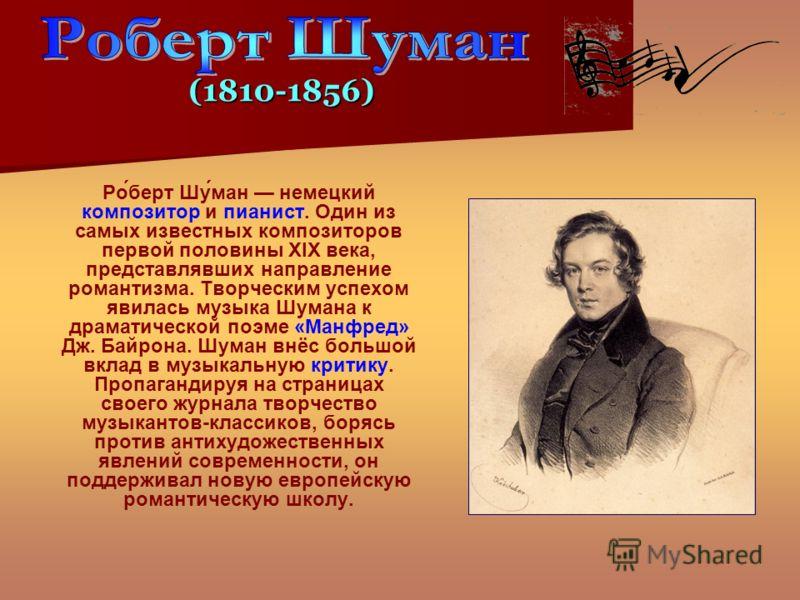 Ро́берт Шу́ман немецкий композитор и пианист. Один из самых известных композиторов первой половины XIX века, представлявших направление романтизма. Творческим успехом явилась музыка Шумана к драматической поэме «Манфред» Дж. Байрона. Шуман внёс больш