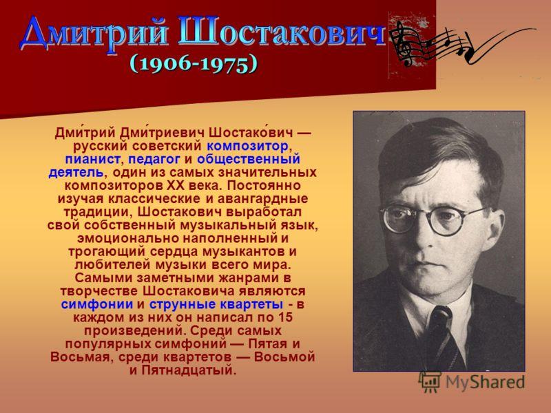 Дми́трий Дми́триевич Шостако́вич русский советский композитор, пианист, педагог и общественный деятель, один из самых значительных композиторов XX века. Постоянно изучая классические и авангардные традиции, Шостакович выработал свой собственный музык