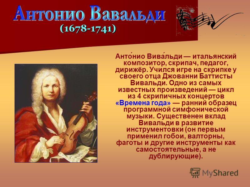 Анто́нио Вива́льди итальянский композитор, скрипач, педагог, дирижёр. Учился игре на скрипке у своего отца Джованни Баттисты Вивальди. Одно из самых известных произведений цикл из 4 скрипичных концертов «Времена года» ранний образец программной симфо