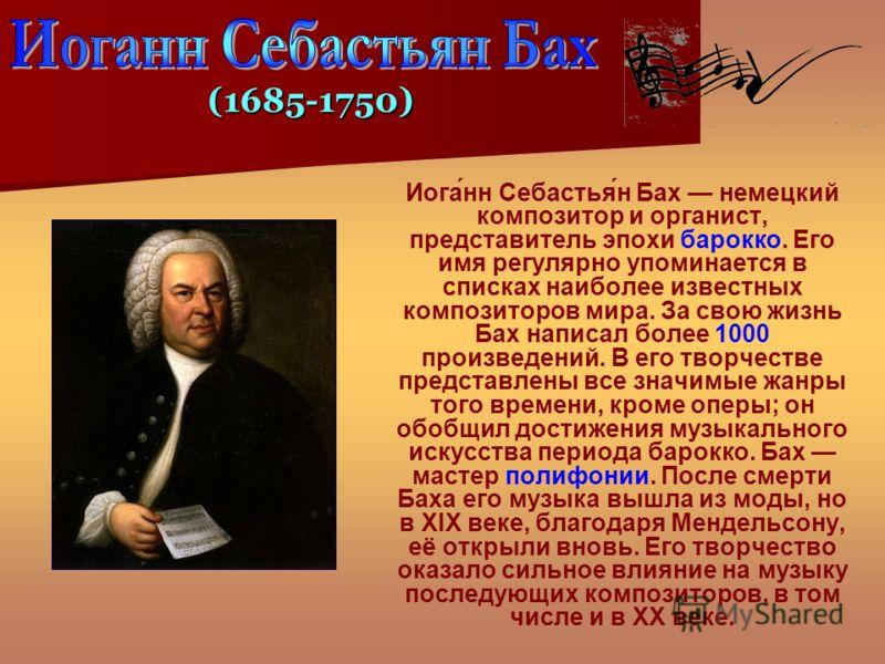 Иога́нн Себастья́н Бах немецкий композитор и органист, представитель эпохи барокко. Его имя регулярно упоминается в списках наиболее известных композиторов мира. За свою жизнь Бах написал более 1000 произведений. В его творчестве представлены все зна