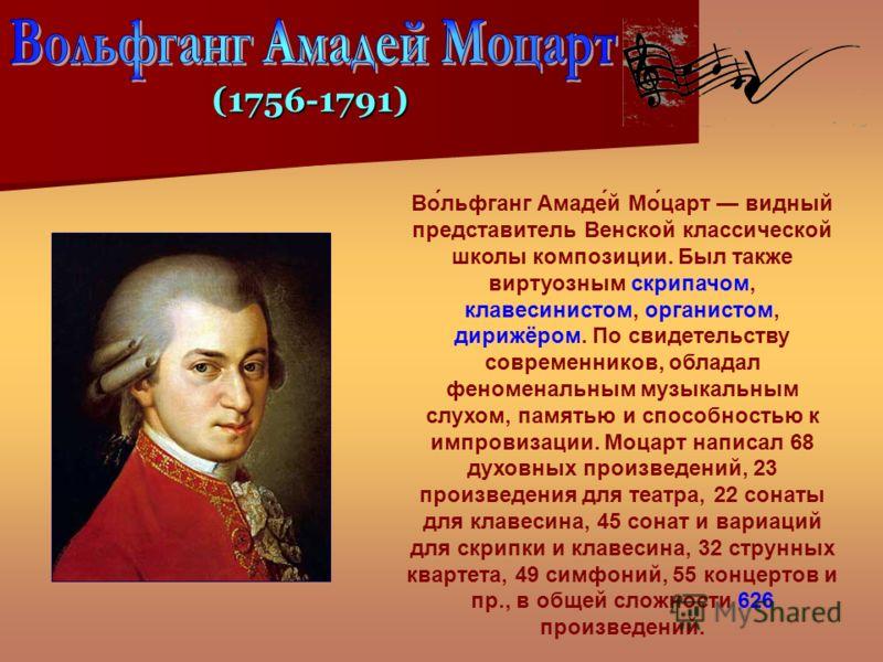 Во́льфганг Амаде́й Мо́царт видный представитель Венской классической школы композиции. Был также виртуозным скрипачом, клавесинистом, органистом, дирижёром. По свидетельству современников, обладал феноменальным музыкальным слухом, памятью и способнос