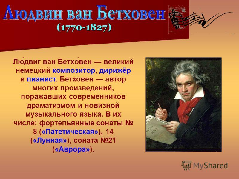 Лю́двиг ван Бетхо́вен великий немецкий композитор, дирижёр и пианист. Бетховен автор многих произведений, поражавших современников драматизмом и новизной музыкального языка. В их числе: фортепьянные сонаты 8 («Патетическая»), 14 («Лунная»), соната 21