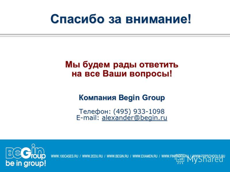 Мы будем рады ответить на все Ваши вопросы! Компания Begin Group Телефон: (495) 933-1098 E-mail: alexander@begin.ru alexander@begin.ru Спасибо за внимание!