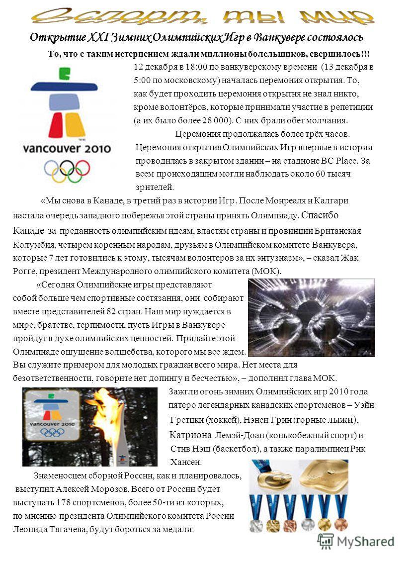 Открытие XXI Зимних Олимпийских Игр в Ванкувере состоялось То, что с таким нетерпением ждали миллионы болельщиков, свершилось!!! 12 декабря в 18:00 по ванкуверскому времени (13 декабря в 5:00 по московскому) началась церемония открытия. То, как будет
