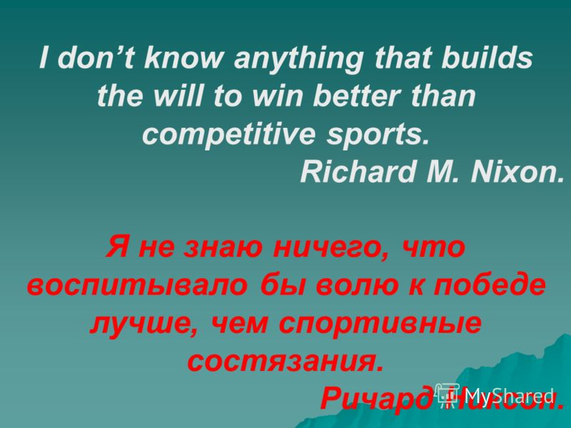 I dont know anything that builds the will to win better than competitive sports. Richard M. Nixon. Я не знаю ничего, что воспитывало бы волю к победе лучше, чем спортивные состязания. Ричард Никсон.