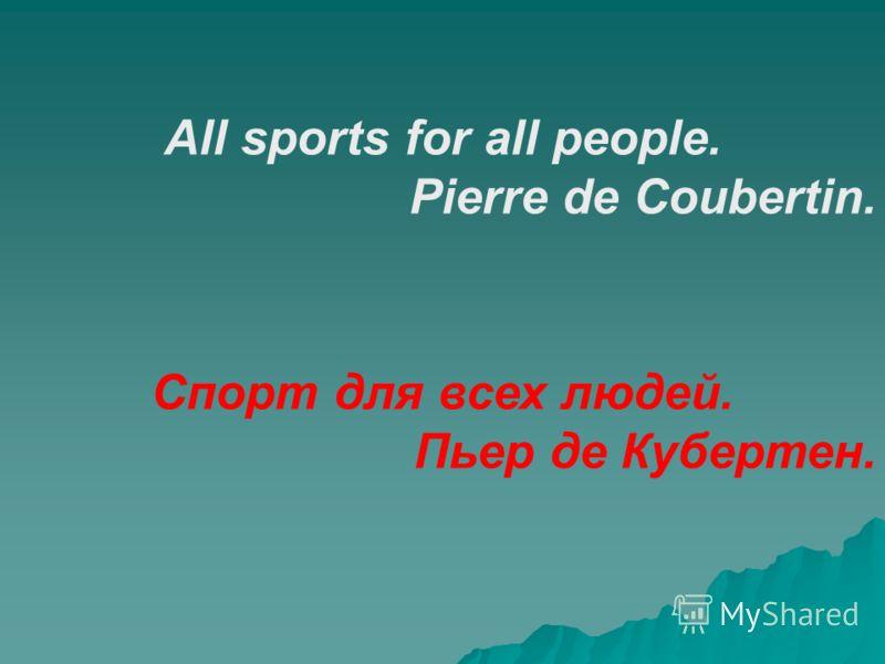 All sports for all people. Pierre de Coubertin. Спорт для всех людей. Пьер де Кубертен.