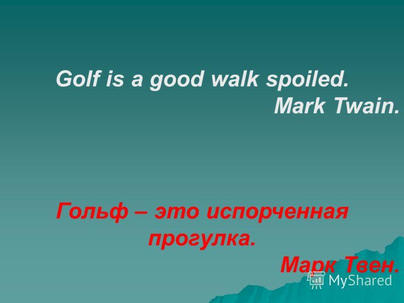 Golf is a good walk spoiled. Mark Twain. Гольф – это испорченная прогулка. Марк Твен.