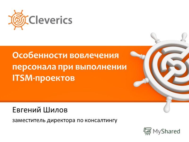 Особенности вовлечения персонала при выполнении ITSM-проектов Евгений Шилов заместитель директора по консалтингу
