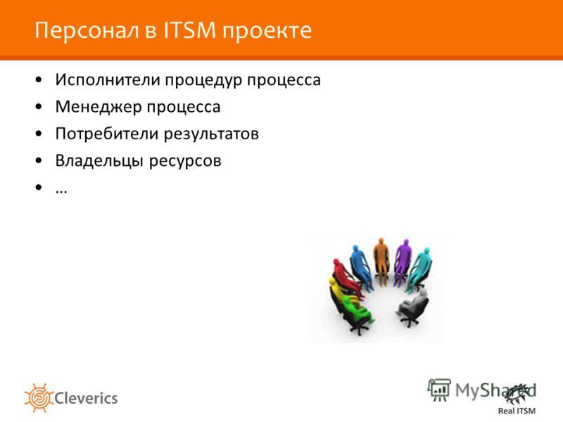 Персонал в ITSM проекте Исполнители процедур процесса Менеджер процесса Потребители результатов Владельцы ресурсов …