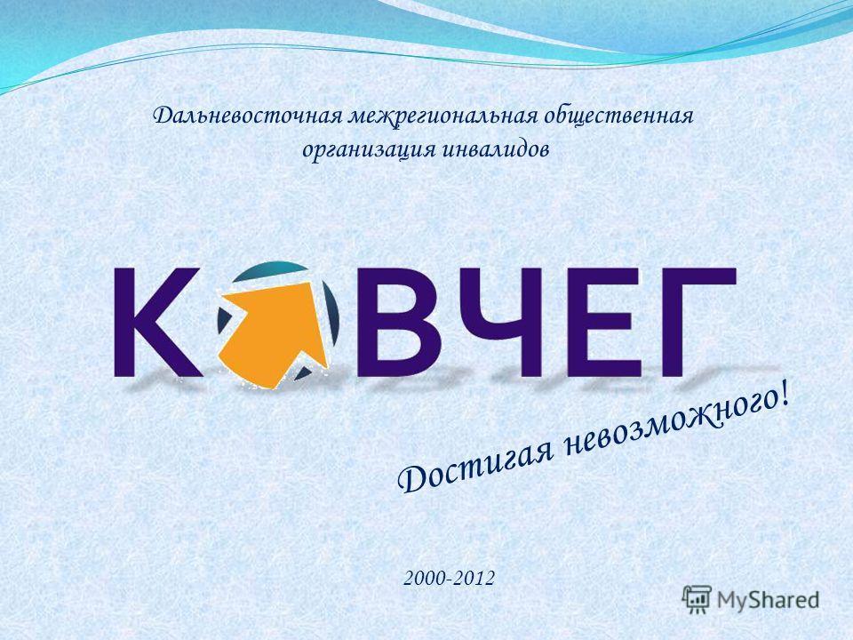 Дальневосточная межрегиональная общественная организация инвалидов 2000-2012 Достигая невозможного!