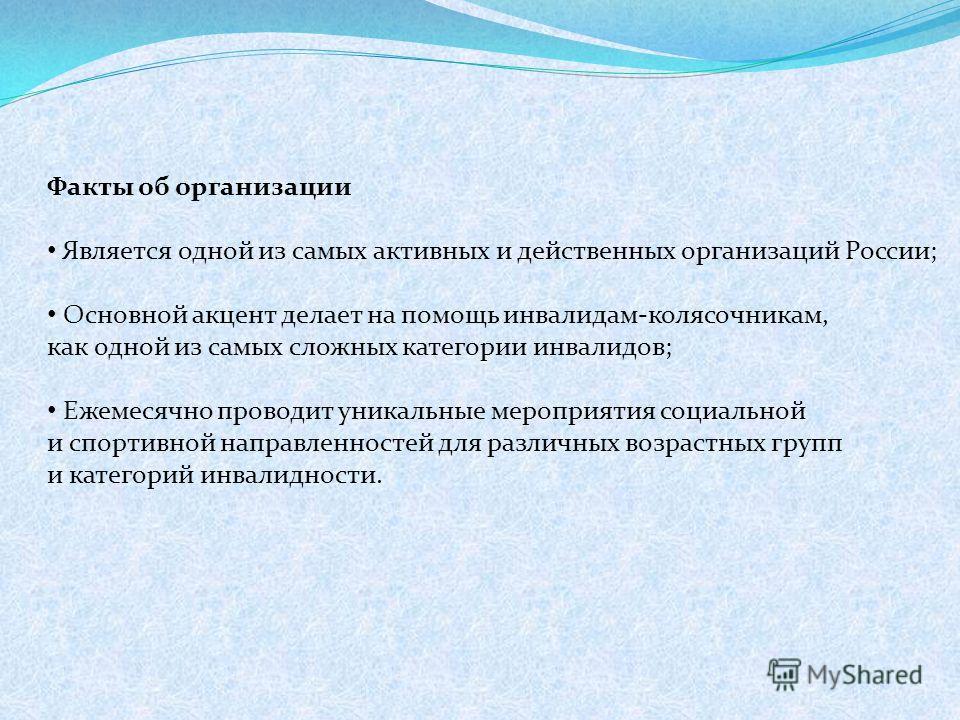 Факты об организации Является одной из самых активных и действенных организаций России; Основной акцент делает на помощь инвалидам-колясочникам, как одной из самых сложных категории инвалидов; Ежемесячно проводит уникальные мероприятия социальной и с