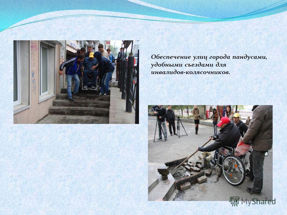 Обеспечение улиц города пандусами, удобными съездами для инвалидов-колясочников.