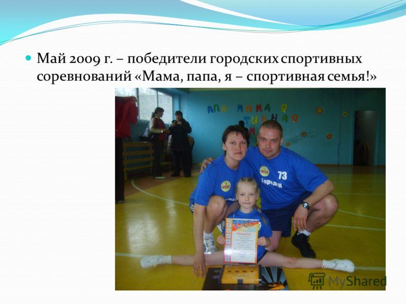 Май 2009 г. – победители городских спортивных соревнований «Мама, папа, я – спортивная семья!»