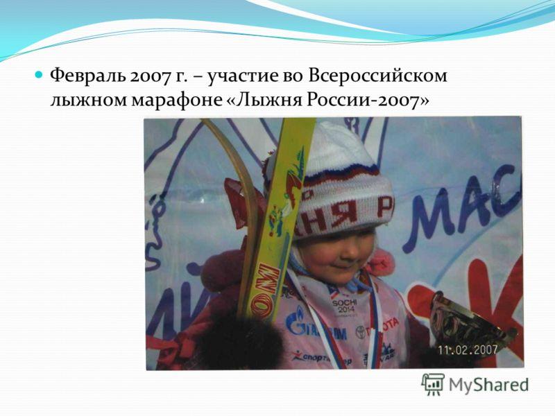Февраль 2007 г. – участие во Всероссийском лыжном марафоне «Лыжня России-2007»