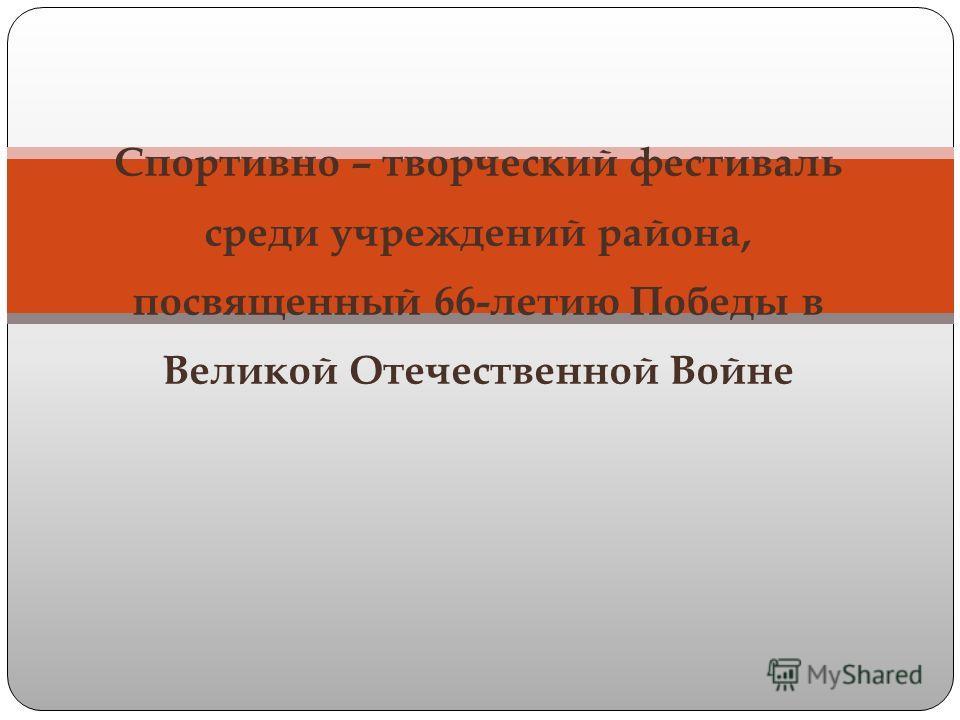 Cпортивно – творческий фестиваль среди учреждений района, посвященный 66-летию Победы в Великой Отечественной Войне
