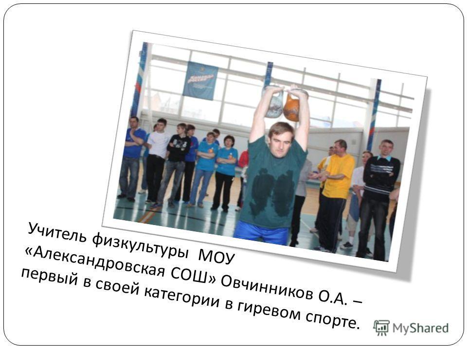 Учитель физкультуры МОУ « Александровская СОШ » Овчинников О. А. – первый в своей категории в гиревом спорте.