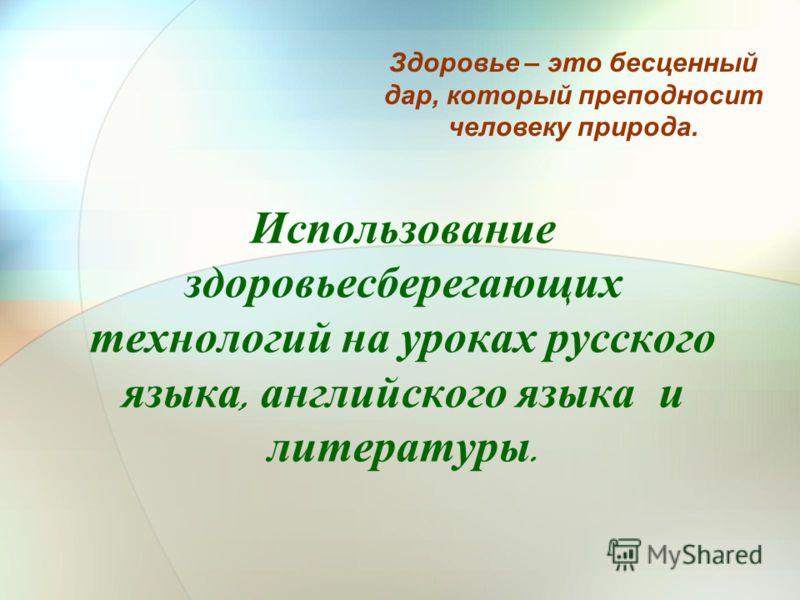 Использование здоровьесберегающих технологий на уроках русского языка, английского языка и литературы. Здоровье – это бесценный дар, который преподносит человеку природа.