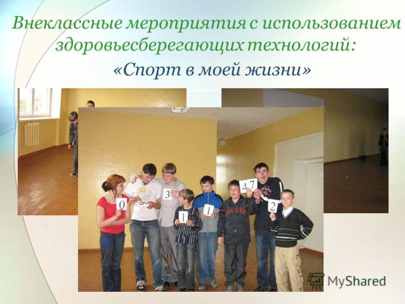 Внеклассные мероприятия с использованием здоровьесберегающих технологий: «Спорт в моей жизни»
