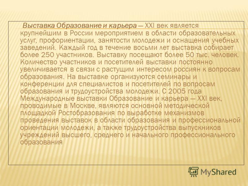 Выставка Образование и карьера XXI век является крупнейшим в России мероприятием в области образовательных услуг, профориентации, занятости молодежи и оснащения учебных заведений. Каждый год в течение восьми лет выставка собирает более 250 участников