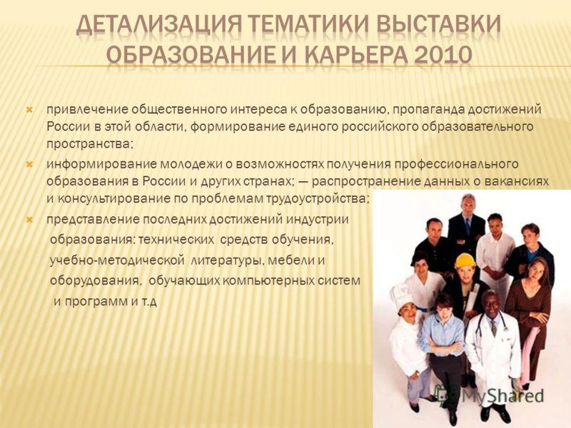 привлечение общественного интереса к образованию, пропаганда достижений России в этой области, формирование единого российского образовательного пространства; информирование молодежи о возможностях получения профессионального образования в России и д