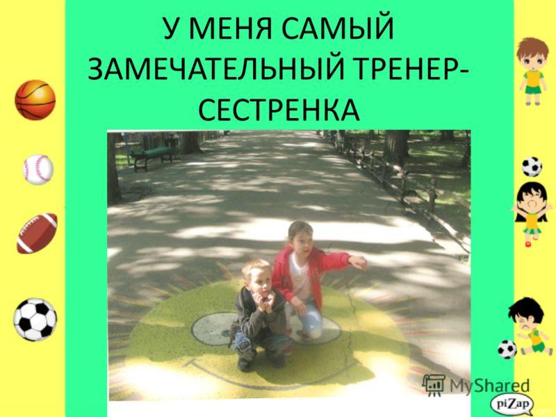 У МЕНЯ САМЫЙ ЗАМЕЧАТЕЛЬНЫЙ ТРЕНЕР- СЕСТРЕНКА