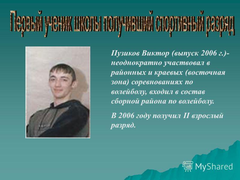 Пузиков Виктор (выпуск 2006 г.)- неоднократно участвовал в районных и краевых (восточная зона) соревнованиях по волейболу, входил в состав сборной района по волейболу. В 2006 году получил II взрослый разряд.