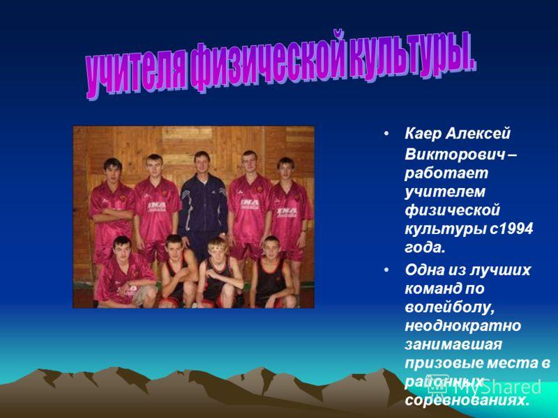 Каер Алексей Викторович – работает учителем физической культуры с1994 года. Одна из лучших команд по волейболу, неоднократно занимавшая призовые места в районных соревнованиях.